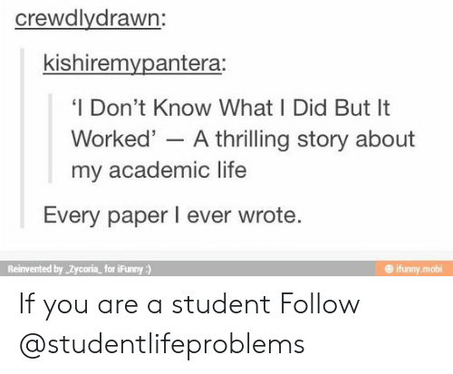 Ifunny Mobi: crewdlydrawn:  kishiremvpantera:  'I Don't Know What I Did But It  Worked' - A thrilling story about  my academic life  Every paper I ever wrote  Reinvented by Zycoria for iFunny)  @ ifunny mobi If you are a student Follow @studentlifeproblems​