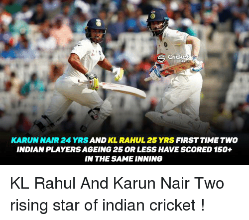 Karun Nair: Cricke  KARUN NAIR 24 AND  RAHUL 25 YRS  FIRST TIME TWO  INDIANPLAYERSAGEING 25 ORLESS HAVE SCORED 150+  IN THE SAME INNING KL Rahul And Karun Nair Two rising star of indian cricket !