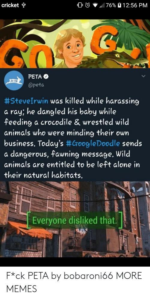 Being Alone, Animals, and Dank: cricket  0 O  .11 76%  12:56 PM  PETA  @peta  PCTA  #SteveIrwin was killed while harassing  a ray, he dangled his baby while  feeding a crocodile & wrestled wild  animals who were minding their own  business. Today's #GoogleDoodle sends  a dangerous, fawning message. Wild  animals are entitled to be left alone in  their natural habitats.  Everyone disliked that. F*ck PETA by bobaroni66 MORE MEMES