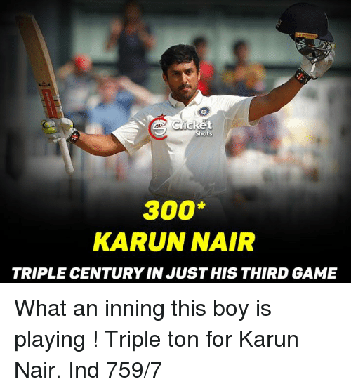 Karun Nair: Cricket  hots  300  KARUN NAIR  TRIPLE CENTURY IN JUST HIS THIRD GAME What an inning this boy is playing ! Triple ton for Karun Nair. Ind 759/7