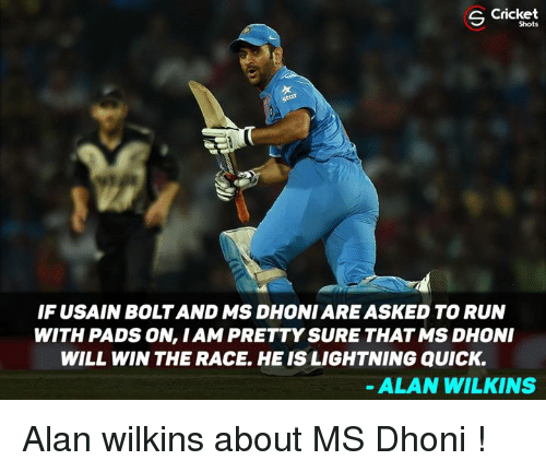 wins-the-race: Cricket  Shots  IF USAIN BOLT AND MS DHONI ARE ASKED TO RUN  WITH PADS ON, I AM PRETTY SURE THAT MS DHONI  WILL WIN THE RACE, HE IS LIGHTNING QUICK.  ALAN WILKINS Alan wilkins about MS Dhoni !