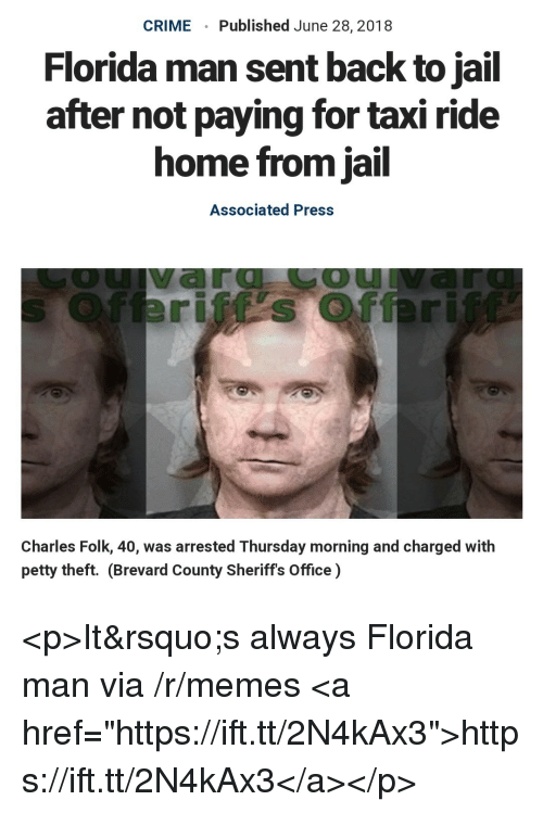 """Crime, Florida Man, and Jail: CRIME  Published June 28, 2018  Florida man sent back to jail  after not paying for taxi ride  home from jail  Associated Press  OU  Charles Folk, 40, was arrested Thursday morning and charged with  petty theft. (Brevard County Sheriffs Office) <p>It's always Florida man via /r/memes <a href=""""https://ift.tt/2N4kAx3"""">https://ift.tt/2N4kAx3</a></p>"""