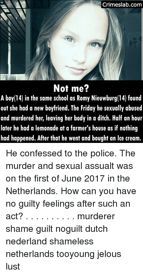 Ditched: Crimeslab.com  Not me?  A boy(14) in the same school as Romy Nieuwburg(14) found  out she had a new boyfriend. The Friday he sexually abused  and murdered her, leaving her body in a ditch. Half an hour  later he had a lemonade at a farmer's house as if nothing  had happened. After that he went and bought an lce cream.  14) in the same school as Romy Nieuwburg(14) found He confessed to the police. The murder and sexual assualt was on the first of June 2017 in the Netherlands. How can you have no guilty feelings after such an act? . . . . . . . . . . murderer shame guilt noguilt dutch nederland shameless netherlands tooyoung jelous lust