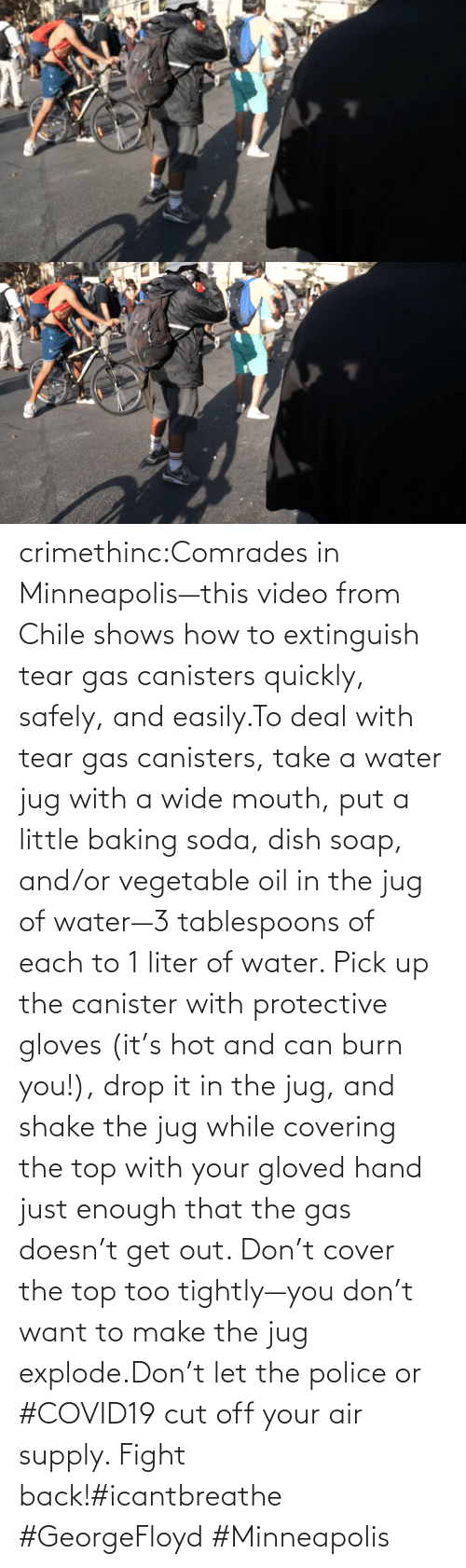 Cut: crimethinc:Comrades in Minneapolis—this video from Chile shows how to extinguish tear gas canisters quickly, safely, and easily.To deal with tear gas canisters, take a water jug with a wide mouth, put a little baking soda, dish soap, and/or vegetable oil in the jug of water—3 tablespoons of each to 1 liter of water. Pick up the canister with protective gloves (it's hot and can burn you!), drop it in the jug, and shake the jug while covering the top with your gloved hand just enough that the gas doesn't get out. Don't cover the top too tightly—you don't want to make the jug explode.Don't let the police or #COVID19 cut off your air supply. Fight back!#icantbreathe #GeorgeFloyd #Minneapolis
