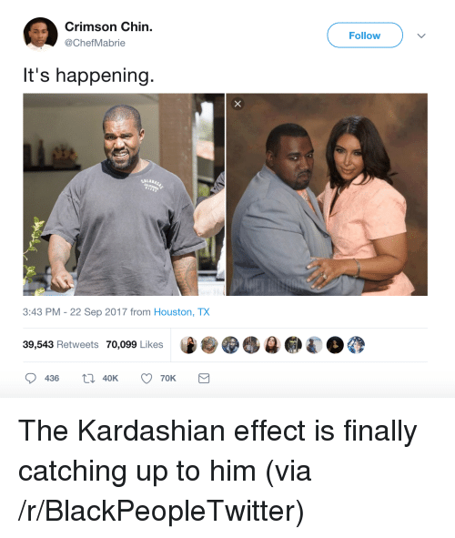 Blackpeopletwitter, Houston, and Kardashian: Crimson Chin.  @ChefMabrie  Follow  v  It's happening.  CALABAS  3:43 PM -22 Sep 2017 from Houston, TX  39,543 Retweets 70,099 Likes  0436 40K 70K <p>The Kardashian effect is finally catching up to him (via /r/BlackPeopleTwitter)</p>