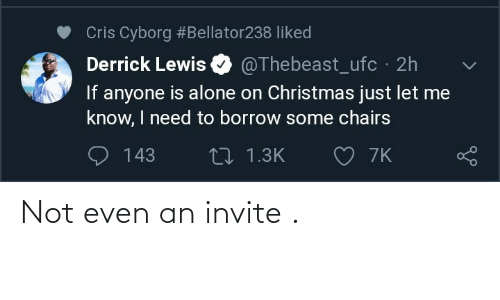 Derrick: Cris Cyborg #Bellator238 liked  Derrick Lewis  @Thebeast_ufc 2h  If anyone is alone on Christmas just let me  know, I need to borrow some chairs  O 7K  O 143  27 1.3K Not even an invite .