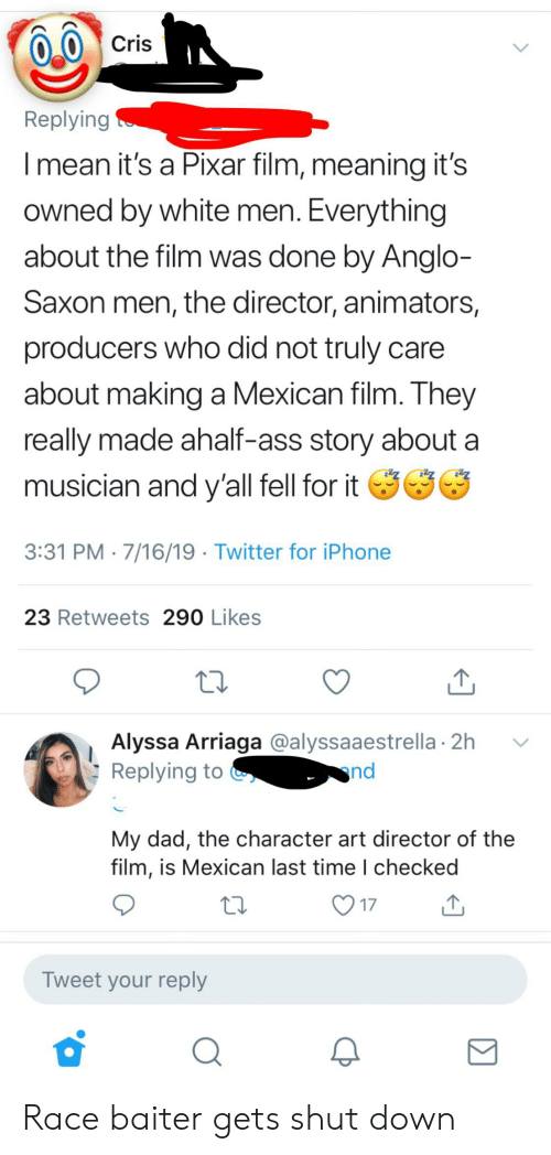 Ass, Dad, and Iphone: Cris  Replying  Imean it's a Pixar film, meaning it's  owned by white men. Everything  about the film was done by Anglo-  Saxon men, the director, animators,  producers who did not truly  about making a Mexican film. They  really made ahalf-ass story about  musician and y'all fell for it  3:31 PM 7/16/19 Twitter for iPhone  23 Retweets 290 Likes  Alyssa Arriaga @alyssaaestrella 2h  Replying to  nd  My dad, the character art director of the  film, is Mexican last time I checked  17  Tweet your reply Race baiter gets shut down