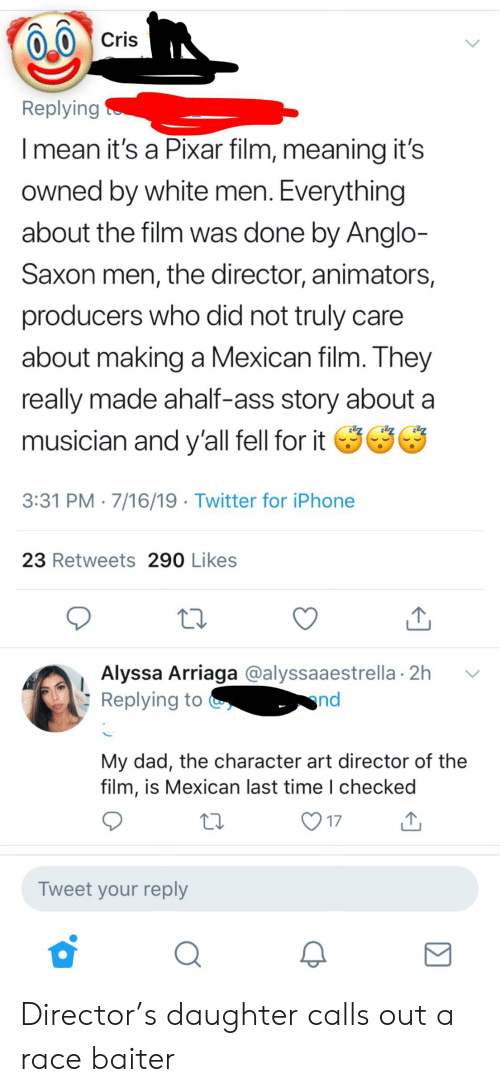 Ass, Dad, and Iphone: Cris  Replying  Imean it's a Pixar film, meaning it's  owned by white men. Everything  about the film was done by Anglo-  Saxon men, the director, animators,  producers who did not truly  about making a Mexican film. They  really made ahalf-ass story about  musician and y'all fell for it  3:31 PM 7/16/19 Twitter for iPhone  23 Retweets 290 Likes  Alyssa Arriaga @alyssaaestrella 2h  Replying to  nd  My dad, the character art director of the  film, is Mexican last time I checked  17  Tweet your reply Director's daughter calls out a race baiter