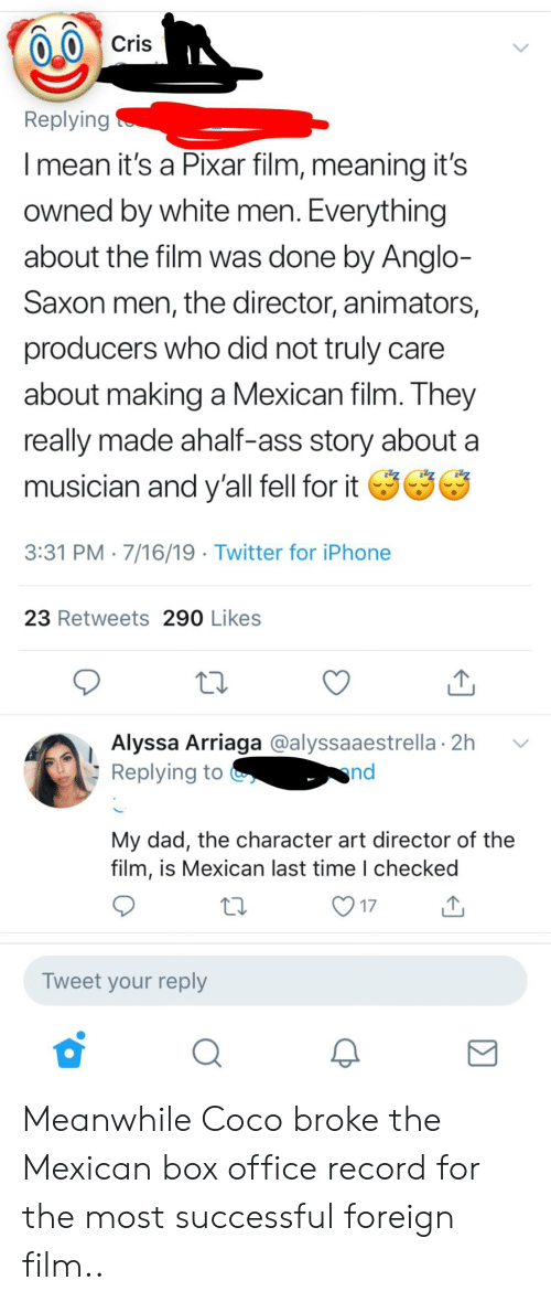 Ass, CoCo, and Dad: Cris  Replying  Imean it's a Pixar film, meaning it's  owned by white men. Everything  about the film was done by Anglo-  Saxon men, the director, animators,  producers who did not truly  about making a Mexican film. They  really made ahalf-ass story about  musician and y'all fell for it  3:31 PM 7/16/19 Twitter for iPhone  23 Retweets 290 Likes  Alyssa Arriaga @alyssaaestrella 2h  Replying to  nd  My dad, the character art director of the  film, is Mexican last time I checked  17  Tweet your reply Meanwhile Coco broke the Mexican box office record for the most successful foreign film..