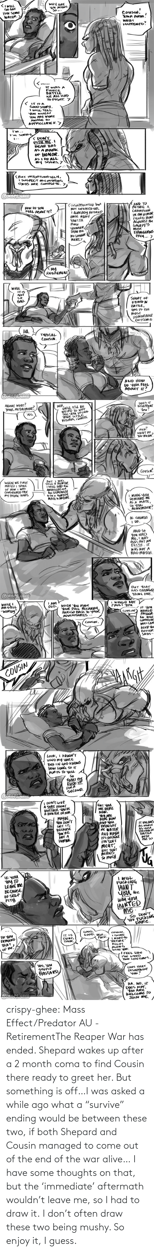"the end: crispy-ghee:  Mass Effect/Predator AU - RetirementThe Reaper War has ended. Shepard wakes up after a 2 month coma to find Cousin there ready to greet her. But something is off…I was asked a while ago what a ""survive"" ending would be between these two, if both Shepard and Cousin managed to come out of the end of the war alive… I have some thoughts on that, but the 'immediate' aftermath wouldn't leave me, so I had to draw it. I don't often draw these two being mushy. So enjoy it, I guess."