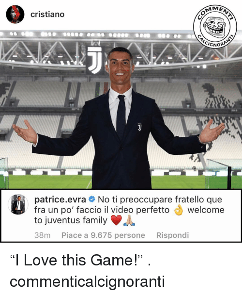 "Family, Love, and Memes: cristiano  GNOR  patrice.evra No ti preoccupare fratello que  fra un po' faccio il video perfetto welcome  to juventus family  38m Piace a 9.675 persone Rispondi ""I Love this Game!"" . commenticalcignoranti"