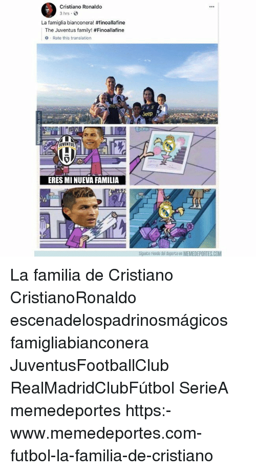 Cristiano Ronaldo, Family, and Memes: Cristiano Ronaldo  3 hrs.  La famiglia bianconera! #finoallafine  The Juventus family! #Finoallafine  Rate this translation  Jeep  UVENTUS  ERES MI NUEVA FAMILIA  Siguete riendo del deporte en MEMEDEPORTES.COM La familia de Cristiano CristianoRonaldo escenadelospadrinosmágicos famigliabianconera JuventusFootballClub RealMadridClubFútbol SerieA memedeportes https:-www.memedeportes.com-futbol-la-familia-de-cristiano