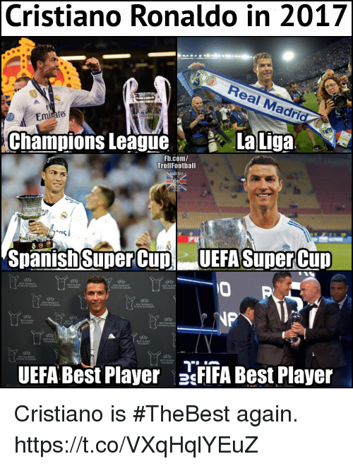 Cristiano Ronaldo, Memes, and Real Madrid: Cristiano Ronaldo in 2017  Real Madrid  Emirate  Champions LeagueaLiga  La Liga.  Fb.com/  TrollFootball  Sp  anish Super Cup  UEFA Super Cup  EST WOMEN  EST WOMEN  PLAYER U  EST PLAYER  N EUROP  EST WOMEN  PLAYER IN CURON  N TUROPE  PLAYER IN E  NUROP  UEFA Best Player FIA Best Player Cristiano is #TheBest again. https://t.co/VXqHqlYEuZ