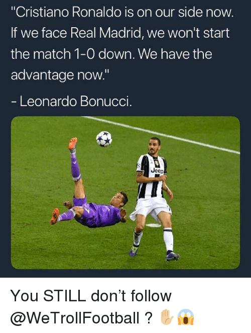 "Cristiano Ronaldo, Memes, and Real Madrid: ""Cristiano Ronaldo is on our side now  If we face Real Madrid, we won't start  the match 1-0 down. We have the  advantage now.""  Leonardo Bonuccl  Jeep You STILL don't follow @WeTrollFootball ? ✋🏼😱"