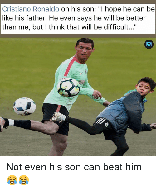 "Be Like, Cristiano Ronaldo, and Memes: Cristiano Ronaldo on his son: ""I hope he can be  like his father. He even says he will be better  than me, but I think that will be difficult...""  o SA Not even his son can beat him 😂😂"