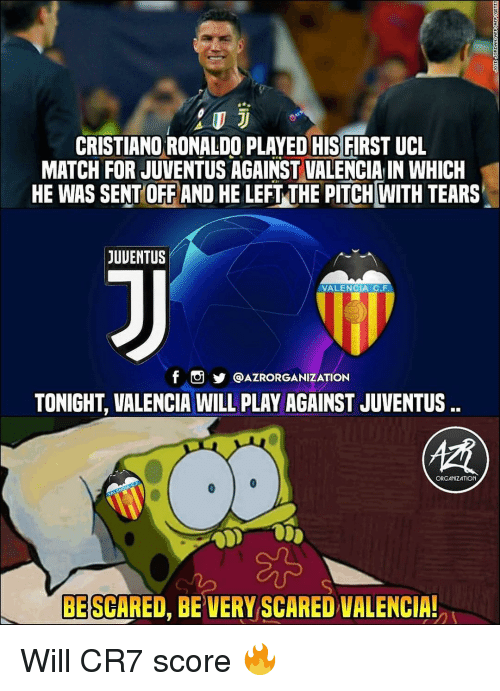 Cristiano Ronaldo, Memes, and Juventus: CRISTIANO RONALDO PLAYED HIS FIRST UCL  MATCH FOR JUVENTUS AGAINST VALENCIA IN WHICH  HE WAS SENT OFF AND HE LEFT THE PITCH WITH TEARS  JUUENTUS  VALENCIA C.F  f。步@AZRORGANIZATION  TONIGHT, VALENCIA WILL PLAY AGAINST JUVENTUS  ORGANIZATION  BE SCARED, BE VERY SCARED VALENCIA! Will CR7 score 🔥