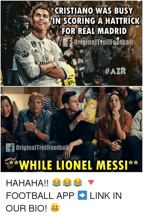 Memes, Real Madrid, and Lionel Messi: CRISTIANO WAS BUSY  IN SCORING A HATTRICK  FOR REAL MADRID  originalTrollFotthall  #AZR  foriginalTrollFootball  WHILE LIONEL MESSI HAHAHA!! 😂😂😂 🔻FOOTBALL APP ➡️ LINK IN OUR BIO! 😬