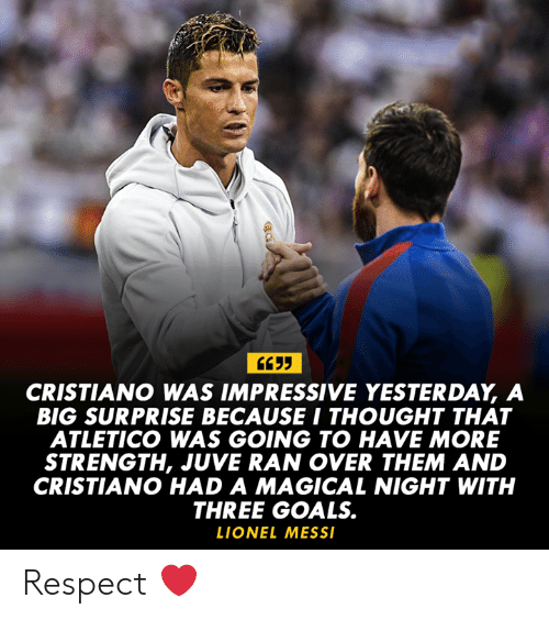 Goals, Memes, and Respect: CRISTIANO WAS IMPRESSIVE YESTERDAY, A  BIG SURPRISE BECAUSE I THOUGHT THAT  ATLETICO WAS GOING TO HAVE MORE  STRENGTH, JUVE RAN OVER THEM AND  CRISTIANO HAD A MAGICAL NIGHT WITH  THREE GOALS.  LIONEL MESS Respect ❤️