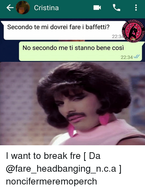 Memes, Break, and 🤖: Cristina  HEADB  Secondo te mi dovrei fare i baffetti?  22:3  AB  No secondo me ti stanno bene cosi  22:34 I want to break fre [ Da @fare_headbanging_n.c.a ] noncifermeremoperch