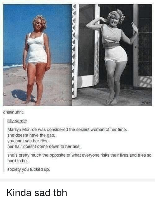 marilyn: cristinuhh:  ally-verde:  Marilyn Monroe was considered the sexiest woman of her time  she doesnt have the gap,  you cant see her ribs  her hair doesnt come down to her ass.  she's pretty much the opposite of what everyone risks their lives and tries so  hard to be.  society you fucked up. Kinda sad tbh