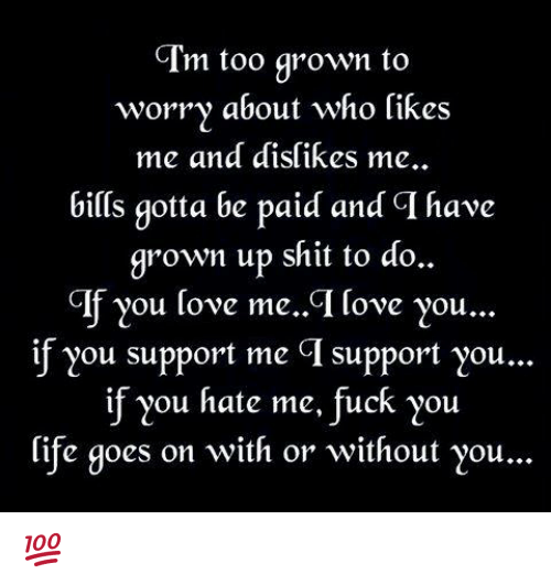 crm: Crm too grown to  worry about who likes  me and dislikes me.  bills gotta be paid and have  grown up shit to do..  GIf you love me. GI love you...  if you support met CI support you...  if you hate me, fuck you  life goes on with or without you... 💯