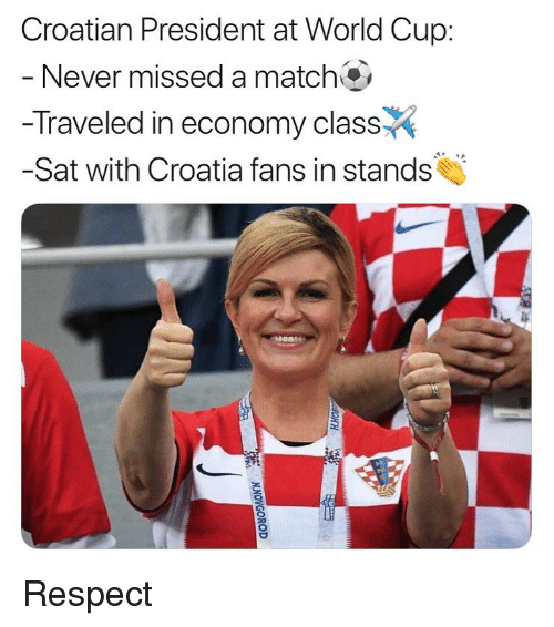 Respect, Soccer, and Sports: Croatian President at World Cup:  Never missed a match  -Traveled in economy class  -Sat with Croatia fans in stands Respect