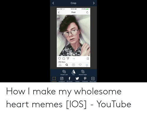 Instagram, Memes, and Twitter: Crop  12:57 AM  AT&T  Post  250 likes  90  Rotate Right  Flip  Rotate Left  Original Instagram FB Cover Twitter Pinterest More Size How I make my wholesome heart memes [IOS] - YouTube