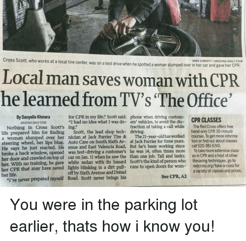 """Driving, Life, and Phone: Cross Scott, who works at a local tire center, was on a test drive when he spotted a woman slumped over in he  MIKE CHRISTY ARIZONA DAILY STAR  r car and gave her CPR.  Local man saves woman with CPR  he learned from TV's """"The Office  By Danyelle Khmara  ARIZONA DAILY STAR  for CPR in my life,"""" Scott said.  """"I had no idea what I was do-  phone when driving custom-  ers' vehicles, to avoid the dis-  CPR CI ASSES  traction of taking a call while  The Red Cross offers free  hand-only CPR 30-minute  Nothing in Cross Scott's ing""""  life prepared him for finding Scott, the lead shop tech- driving.  a woman slumped over her nician at Jack Furrier Tire & The21-year-old has worked courses. To get more informa-  steering wheel, her lips blue. Auto Care on South Sixth Av- at Jack Furrier for three years. tion or find out about classes  He says he just reacted. He enue and East Valencia Road, But he's been working since call 520-381-6740  broke a back window, opened was test-driving a customer's he was 14, often times more To take more extensive class-  her door and crawled on top of car on Jan. 11 when he saw the than one job. Tall and lanky, es in CPR and a host of other  her. With no training, he gave white sedan with its hazard Scott's the kind of person who lifesaving techniques, go to  her CPR that may have saved lights blinking in a dirt pull- runs to opeň doors for wom- redcross.org/take-a-class for  her life.  a variety of classes and prices  off by Sixth Avenue and Drexel  Road. Scott never brings his  See CPR, A2  """"I've never prepared myself"""