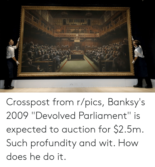 """Im 14 & This Is Deep, How, and Pics: Crosspost from r/pics, Banksy's 2009 """"Devolved Parliament"""" is expected to auction for $2.5m. Such profundity and wit. How does he do it."""