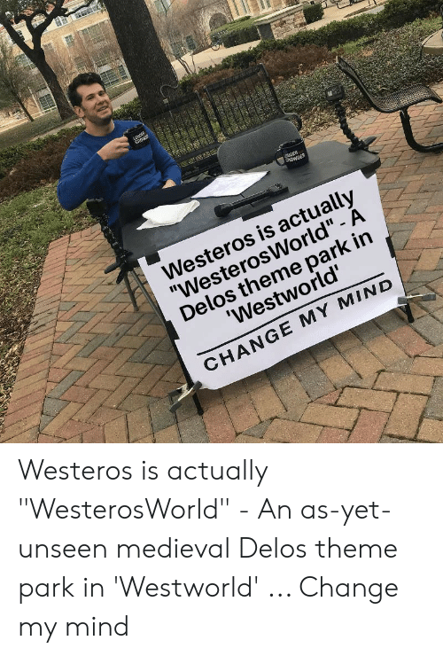 "Medieval, Change, and Mind: CROWDER  Westeros is actually  ""WesterosWorld"" - A  Delos theme park in  Westworld'  CHANGE MY MIND Westeros is actually ""WesterosWorld"" - An as-yet-unseen medieval Delos theme park in 'Westworld' ... Change my mind"