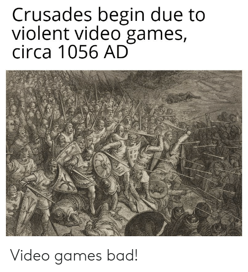 Bad, Video Games, and Games: Crusades begin due to  violent video games,  circa 1056 AD  AAY Video games bad!