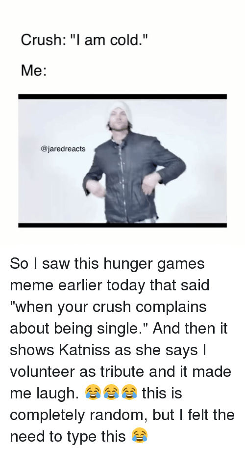 """Hunger Games Meme: Crush: """"I am cold.""""  Me  @jared reacts So I saw this hunger games meme earlier today that said """"when your crush complains about being single."""" And then it shows Katniss as she says I volunteer as tribute and it made me laugh. 😂😂😂 this is completely random, but I felt the need to type this 😂"""