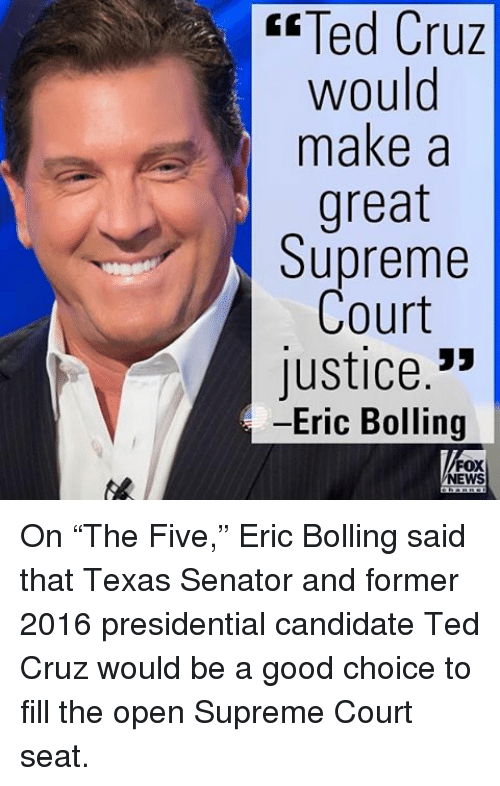 """Candidness: Cruz  Ted Cruz  would  make a  great  Supreme  Court  Justice  Eric Bolling  FOX  NEWS On """"The Five,"""" Eric Bolling said that Texas Senator and former 2016 presidential candidate Ted Cruz would be a good choice to fill the open Supreme Court seat."""