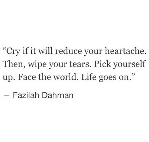 """heartache: """"Cry if it will reduce your heartache.  Then, wipe your tears. Pick yourself  up. Face the world. Life goes on.""""  Fazilah Dahman"""