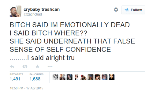 Bitch, Confidence, and Alright: crybaby trashcan  @zachchad  BITCH SAID IM EMOTIONALLY DEAD  I SAID BITCH WHERE??  SHE SAID UNDERNEATH THAT FALSE  SENSE OF SELF CONFIDENCE  I said alright tru  わ2 ★  1,491 1,688  10:58 PM-17 Apr 2015  RETWEETS  FAVORITES