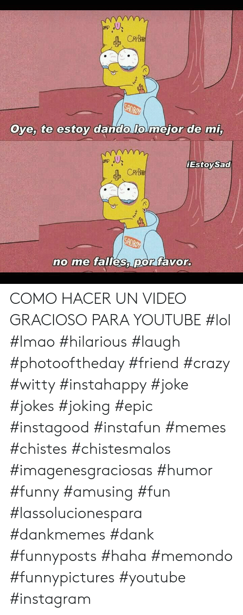 Crazy, Dank, and Funny: CRYBE  SADBOY  Oye, te estoy dando lo mejor de mi,  EstoySad  CRYBE  SADBOY  no me falles, por favor. COMO HACER UN VIDEO GRACIOSO PARA YOUTUBE   #lol #lmao #hilarious #laugh #photooftheday #friend #crazy #witty #instahappy #joke #jokes #joking #epic #instagood #instafun  #memes #chistes #chistesmalos #imagenesgraciosas #humor #funny  #amusing #fun #lassolucionespara #dankmemes  #dank  #funnyposts #haha #memondo #funnypictures #youtube #instagram