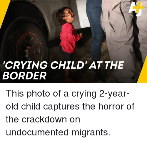the horror: CRYING CHILD' ATTHE  BORDER This photo of a crying 2-year-old child captures the horror of the crackdown on undocumented migrants.