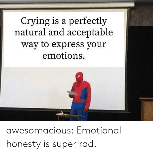 Honesty: Crying is a perfectly  natural and acceptable  way to express your  emotions awesomacious:  Emotional honesty is super rad.