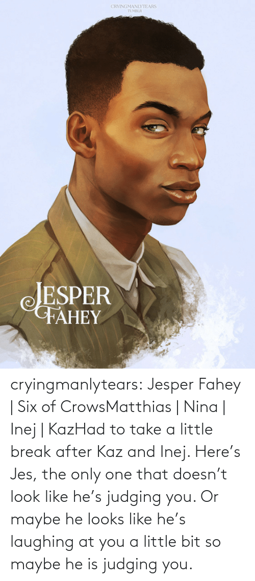 Six: CRYINGMANLYTEARS  TUMBLR  JESPER  FAHEY cryingmanlytears:  Jesper Fahey | Six of CrowsMatthias | Nina | Inej | KazHad to take a little break after Kaz and Inej. Here's Jes, the only one that doesn't look like he's judging you. Or maybe he looks like he's laughing at you a little bit so maybe he is judging you.