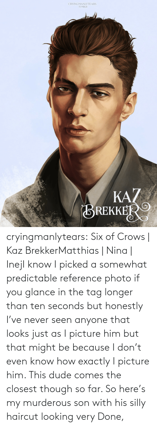 silly: CRYINGMANLYTEARS  TUMBLR  KAZ  BREKKER  AHLYTE cryingmanlytears:  Six of Crows | Kaz BrekkerMatthias | Nina | InejI know I picked a somewhat predictable reference photo if you glance in the tag longer than ten seconds but honestly I've never seen anyone that looks just as I picture him but that might be because I don't even know how exactly I picture him. This dude comes the closest though so far. So here's my murderous son with his silly haircut looking very Done,