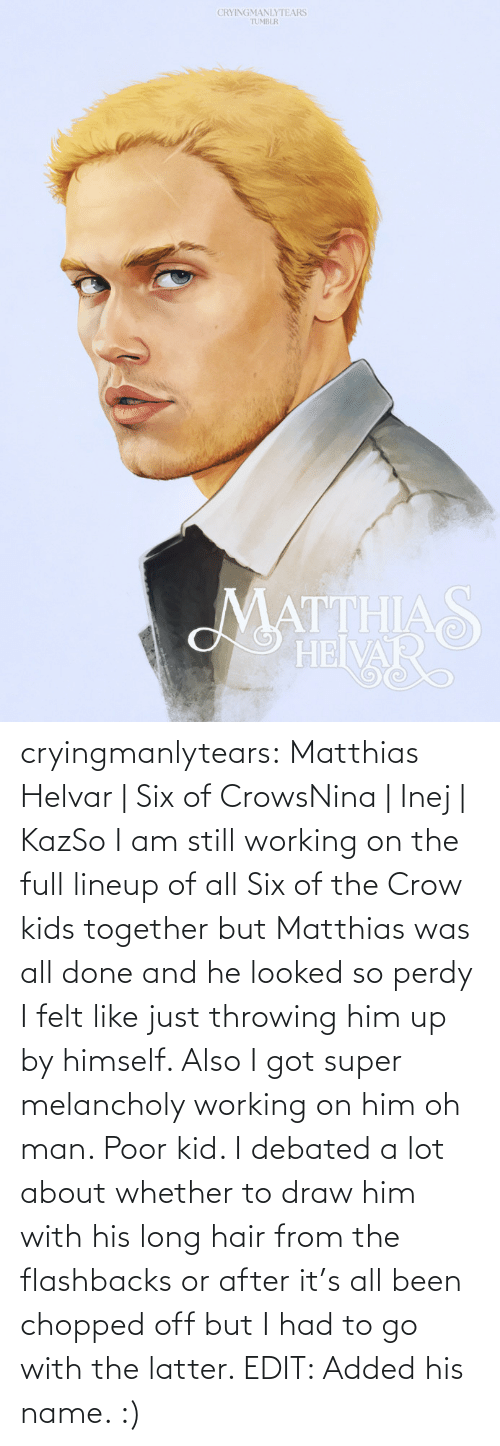 flashbacks: CRYINGMANLYTEARS  TUMBLR  MATTHIAS  HEIVAR cryingmanlytears:  Matthias Helvar | Six of CrowsNina | Inej | KazSo I am still working on the full lineup of all Six of the Crow kids together but Matthias was all done and he looked so perdy I felt like just throwing him up by himself. Also I got super melancholy working on him oh man. Poor kid. I debated a lot about whether to draw him with his long hair from the flashbacks or after it's all been chopped off but I had to go with the latter. EDIT: Added his name. :)