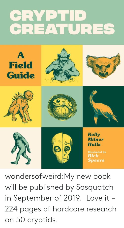 Love, Target, and Tumblr: CRYPTID  CREATURES  Field  Guide  Kelly  Milner  Halls  Illustrated by  Rick  Spears wondersofweird:My new book will be published by Sasquatch in September of 2019.  Love it – 224 pages of hardcore research on 50 cryptids.