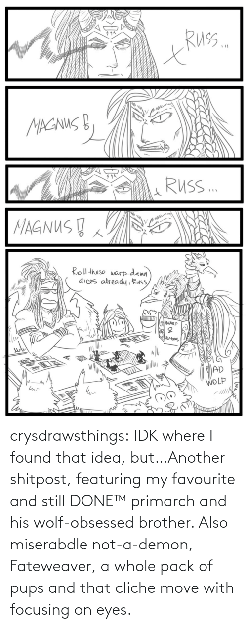 pack: crysdrawsthings:  IDK where I found that idea, but…Another shitpost, featuring my favourite and still DONE™ primarch and his wolf-obsessed brother. Also miserabdle not-a-demon, Fateweaver, a whole pack of pups and that cliche move with focusing on eyes.