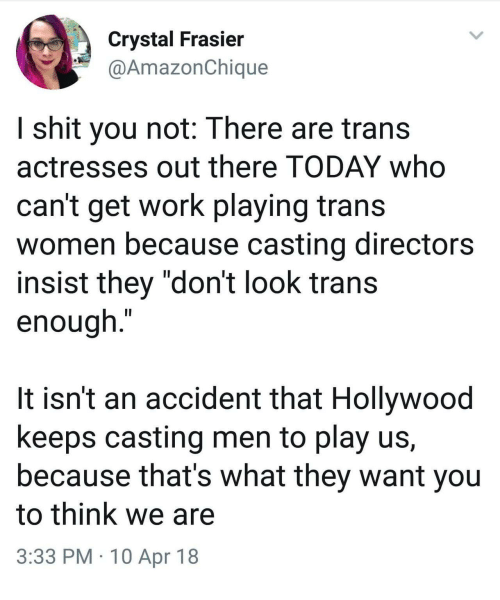 "Actresses: Crystal Frasier  @AmazonChique  I shit you not: There are trans  actresses out there TODAY who  can't get work playing trans  women because casting directors  insist they ""don't look trans  enough.""  It isn't an accident that Hollywood  keeps casting men to play us,  because that's what they want you  to think we are  3:33 PM 10 Apr 18"