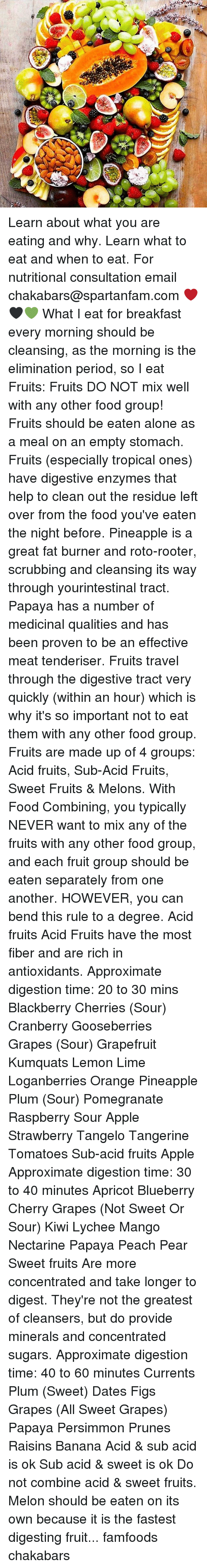 food groups: CSA. Learn about what you are eating and why. Learn what to eat and when to eat. For nutritional consultation email chakabars@spartanfam.com ❤️🖤💚 What I eat for breakfast every morning should be cleansing, as the morning is the elimination period, so I eat Fruits: Fruits DO NOT mix well with any other food group! Fruits should be eaten alone as a meal on an empty stomach. Fruits (especially tropical ones) have digestive enzymes that help to clean out the residue left over from the food you've eaten the night before. Pineapple is a great fat burner and roto-rooter, scrubbing and cleansing its way through yourintestinal tract. Papaya has a number of medicinal qualities and has been proven to be an effective meat tenderiser. Fruits travel through the digestive tract very quickly (within an hour) which is why it's so important not to eat them with any other food group. Fruits are made up of 4 groups: Acid fruits, Sub-Acid Fruits, Sweet Fruits & Melons. With Food Combining, you typically NEVER want to mix any of the fruits with any other food group, and each fruit group should be eaten separately from one another. HOWEVER, you can bend this rule to a degree. Acid fruits Acid Fruits have the most fiber and are rich in antioxidants. Approximate digestion time: 20 to 30 mins Blackberry Cherries (Sour) Cranberry Gooseberries Grapes (Sour) Grapefruit Kumquats Lemon Lime Loganberries Orange Pineapple Plum (Sour) Pomegranate Raspberry Sour Apple Strawberry Tangelo Tangerine Tomatoes Sub-acid fruits Apple Approximate digestion time: 30 to 40 minutes Apricot Blueberry Cherry Grapes (Not Sweet Or Sour) Kiwi Lychee Mango Nectarine Papaya Peach Pear Sweet fruits Are more concentrated and take longer to digest. They're not the greatest of cleansers, but do provide minerals and concentrated sugars. Approximate digestion time: 40 to 60 minutes Currents Plum (Sweet) Dates Figs Grapes (All Sweet Grapes) Papaya Persimmon Prunes Raisins Banana Acid & sub acid is ok Sub acid & 