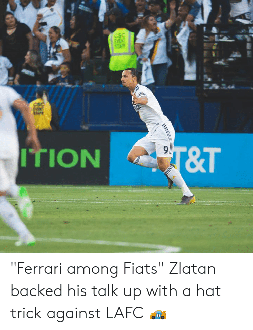 "zlatan: CSC  CSC  PT&T  ITION ""Ferrari among Fiats""  Zlatan backed his talk up with a hat trick against LAFC 🏎"