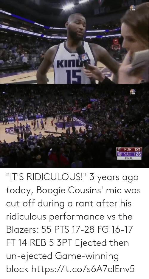 "mic: CSN  INES  BD  KING  CSN  15  5   CSN  COCRRIME  POR 121  SAC 126  FINAL ""IT'S RIDICULOUS!""   3 years ago today, Boogie Cousins' mic was cut off during a rant after his ridiculous performance vs the Blazers:   55 PTS 17-28 FG 16-17 FT 14 REB 5 3PT Ejected then un-ejected Game-winning block https://t.co/s6A7cIEnv5"