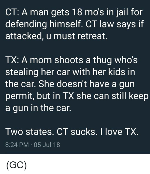 Jail, Love, and Memes: CT: A man gets 18 mo's in jail for  defending himself. CT law says if  attacked, u must retreat.  TX: A mom shoots a thug who's  stealing her car with her kids in  the car. She doesn't have a gun  permit, but in TX she can still keep  a gun in the car  Two states. CT sucks. I love TX.  8:24 PM 05 Jul 18 (GC)