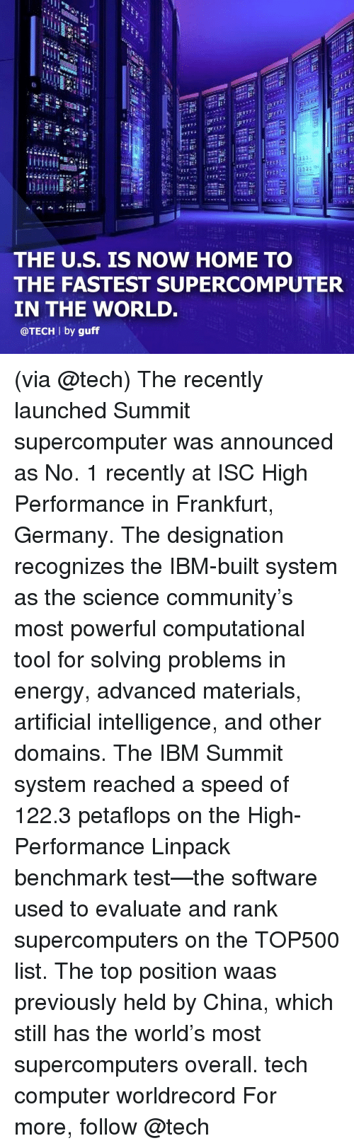 guff: Ct  ri:  THE U.S. IS NOW HOME TO  THE FASTEST SUPERCOMPUTER  IN THE WORLD.  @TECH l by guff (via @tech) The recently launched Summit supercomputer was announced as No. 1 recently at ISC High Performance in Frankfurt, Germany. The designation recognizes the IBM-built system as the science community's most powerful computational tool for solving problems in energy, advanced materials, artificial intelligence, and other domains. The IBM Summit system reached a speed of 122.3 petaflops on the High-Performance Linpack benchmark test—the software used to evaluate and rank supercomputers on the TOP500 list. The top position waas previously held by China, which still has the world's most supercomputers overall. tech computer worldrecord For more, follow @tech