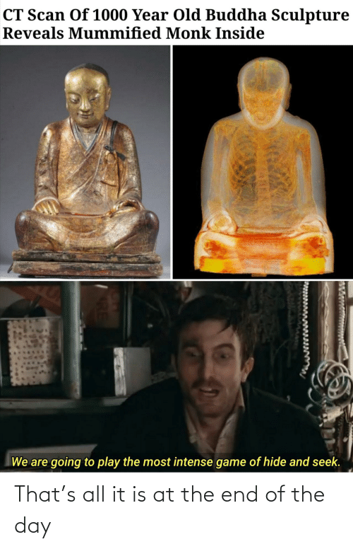 Buddha, Game, and Old: CT Scan Of 1000 Year Old Buddha Sculpture  Reveals Mummified Monk Inside  We are going to play the most intense game of hide and seek. That's all it is at the end of the day